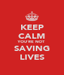 KEEP CALM YOU'RE NOT SAVING LIVES - Personalised Poster A4 size