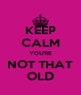 KEEP CALM YOU'RE NOT THAT OLD - Personalised Poster A4 size