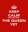 KEEP CALM YOU'RE NOT THE QUEEN YET - Personalised Poster A4 size