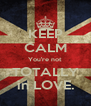 KEEP CALM You're not TOTALLY in LOVE. - Personalised Poster A4 size