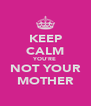 KEEP CALM YOU'RE NOT YOUR MOTHER - Personalised Poster A4 size