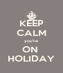 KEEP CALM you're ON  HOLIDAY - Personalised Poster A4 size