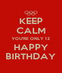 KEEP CALM YOU'RE ONLY 12 HAPPY BIRTHDAY - Personalised Poster A4 size