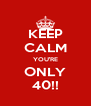 KEEP CALM YOU'RE ONLY 40!! - Personalised Poster A4 size