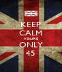 KEEP CALM YOU'RE ONLY 45 - Personalised Poster A4 size