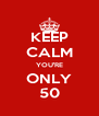 KEEP CALM YOU'RE ONLY 50 - Personalised Poster A4 size