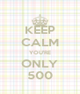 KEEP CALM YOU'RE ONLY 500 - Personalised Poster A4 size