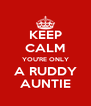 KEEP CALM YOU'RE ONLY A RUDDY AUNTIE - Personalised Poster A4 size