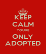 KEEP CALM YOU'RE ONLY ADOPTED - Personalised Poster A4 size