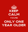 KEEP CALM YOU'RE ONLY ONE YEAR OLDER - Personalised Poster A4 size