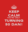 KEEP CALM YOU'RE ONLY TURNING 50 DAN! - Personalised Poster A4 size