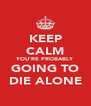 KEEP CALM YOU'RE PROBABLY GOING TO DIE ALONE - Personalised Poster A4 size