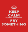 KEEP CALM YOU'RE SCOTTISH FRY SOMETHING - Personalised Poster A4 size