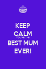 KEEP CALM YOU'RE THE BEST MUM EVER! - Personalised Poster A4 size