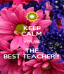 KEEP CALM YOU'RE THE BEST TEACHER!!! - Personalised Poster A4 size
