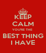 KEEP CALM YOU'RE THE  BEST THING I HAVE - Personalised Poster A4 size
