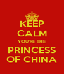 KEEP CALM YOU'RE THE PRINCESS OF CHINA - Personalised Poster A4 size