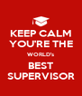 KEEP CALM YOU'RE THE WORLD's BEST SUPERVISOR - Personalised Poster A4 size