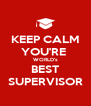 KEEP CALM YOU'RE  WORLD's BEST SUPERVISOR - Personalised Poster A4 size