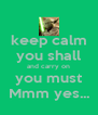 keep calm you shall and carry on you must Mmm yes... - Personalised Poster A4 size