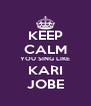 KEEP CALM YOU SING LIKE KARI JOBE - Personalised Poster A4 size