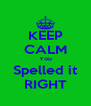 KEEP CALM You Spelled it RIGHT - Personalised Poster A4 size