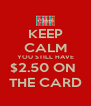 KEEP CALM YOU STILL HAVE $2.50 ON  THE CARD - Personalised Poster A4 size