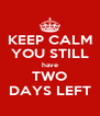 KEEP CALM YOU STILL have TWO DAYS LEFT - Personalised Poster A4 size