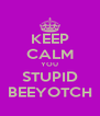 KEEP CALM YOU STUPID BEEYOTCH - Personalised Poster A4 size
