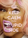 KEEP CALM YOU STUPID HOE - Personalised Poster A4 size