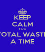 KEEP CALM YOU TOTAL WASTE A TIME - Personalised Poster A4 size