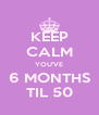 KEEP CALM YOU'VE 6 MONTHS TIL 50 - Personalised Poster A4 size