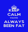 KEEP CALM YOU'VE ALWAYS BEEN FAT - Personalised Poster A4 size