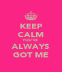 KEEP CALM YOU'VE ALWAYS GOT ME - Personalised Poster A4 size