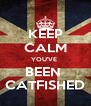 KEEP CALM YOU'VE  BEEN  CATFISHED - Personalised Poster A4 size