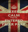 KEEP CALM YOU'VE ENTERED FRIAR PARK - Personalised Poster A4 size