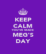 KEEP CALM YOU'VE MADE MEG'S DAY - Personalised Poster A4 size