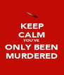KEEP CALM YOU'VE ONLY BEEN MURDERED - Personalised Poster A4 size