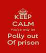 KEEP CALM You've only let Polly out Of prison - Personalised Poster A4 size