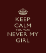 KEEP CALM YOU WAS NEVER MY GIRL - Personalised Poster A4 size