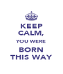 KEEP CALM, YOU WERE BORN THIS WAY - Personalised Poster A4 size