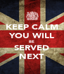 KEEP CALM YOU WILL BE SERVED NEXT - Personalised Poster A4 size