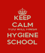 KEEP CALM YOU WILL FINISH HYGIENE SCHOOL - Personalised Poster A4 size
