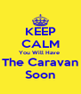 KEEP CALM You Will Have  The Caravan Soon - Personalised Poster A4 size