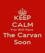 KEEP CALM You Will Have  The Carvan Soon - Personalised Poster A4 size