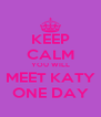 KEEP CALM YOU WILL MEET KATY ONE DAY - Personalised Poster A4 size