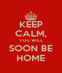 KEEP CALM, YOU WILL SOON BE HOME - Personalised Poster A4 size