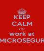 KEEP CALM you work at MICROSEGUR - Personalised Poster A4 size