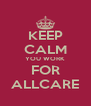 KEEP CALM YOU WORK FOR ALLCARE - Personalised Poster A4 size