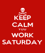 KEEP CALM YOU WORK SATURDAY - Personalised Poster A4 size